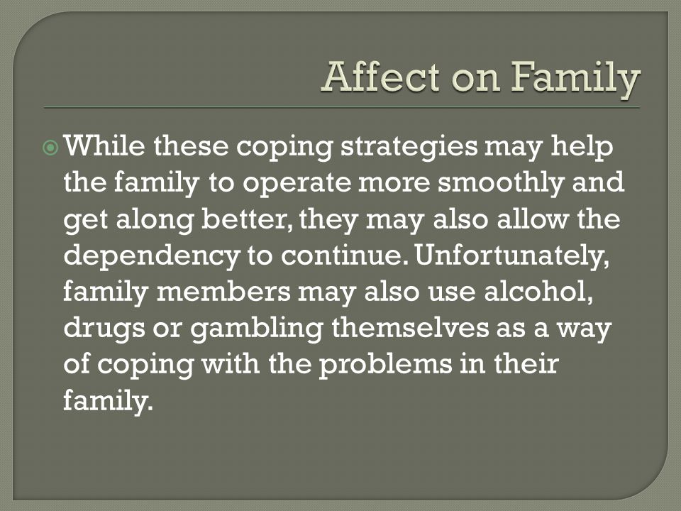  While these coping strategies may help the family to operate more smoothly and get along better, they may also allow the dependency to continue.