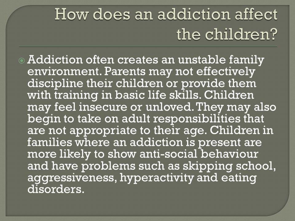  Addiction often creates an unstable family environment.