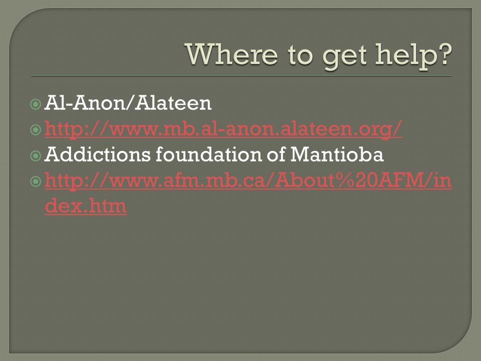  Al-Anon/Alateen  http://www.mb.al-anon.alateen.org/ http://www.mb.al-anon.alateen.org/  Addictions foundation of Mantioba  http://www.afm.mb.ca/About%20AFM/in dex.htm http://www.afm.mb.ca/About%20AFM/in dex.htm