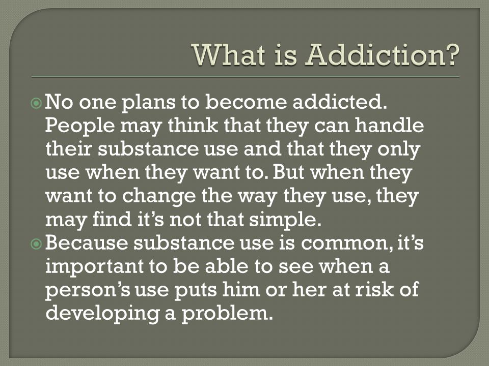  No one plans to become addicted.