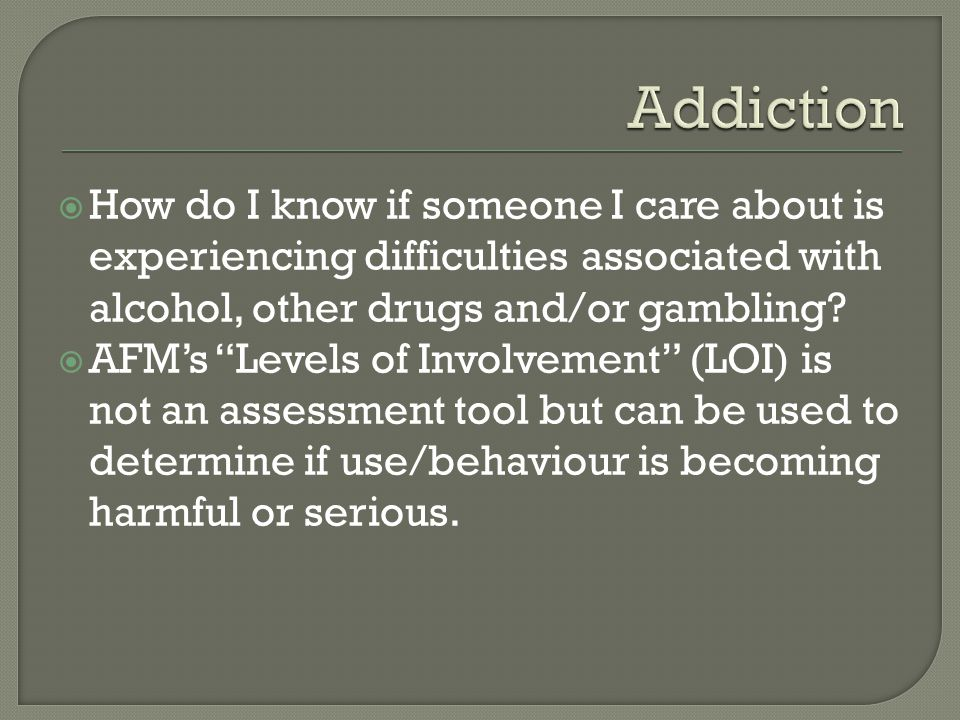  How do I know if someone I care about is experiencing difficulties associated with alcohol, other drugs and/or gambling.