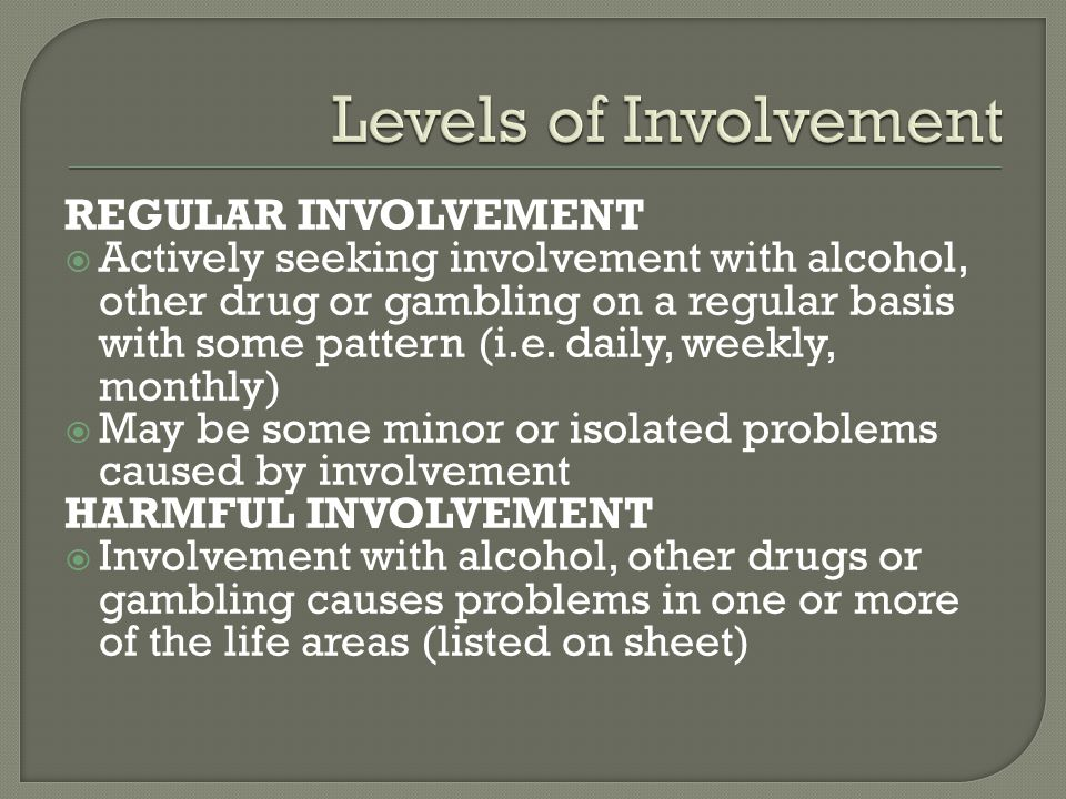 REGULAR INVOLVEMENT  Actively seeking involvement with alcohol, other drug or gambling on a regular basis with some pattern (i.e.