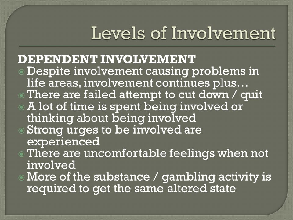 DEPENDENT INVOLVEMENT  Despite involvement causing problems in life areas, involvement continues plus…  There are failed attempt to cut down / quit  A lot of time is spent being involved or thinking about being involved  Strong urges to be involved are experienced  There are uncomfortable feelings when not involved  More of the substance / gambling activity is required to get the same altered state