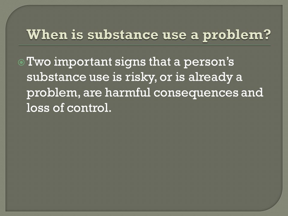  Two important signs that a person's substance use is risky, or is already a problem, are harmful consequences and loss of control.