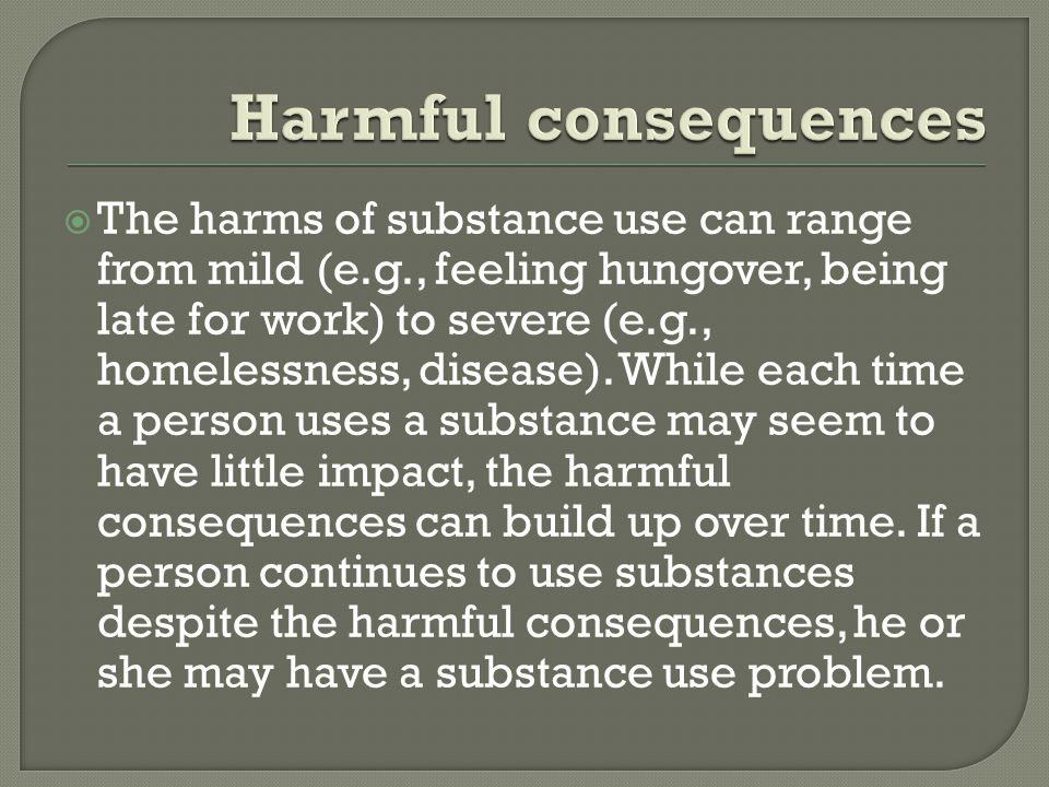  The harms of substance use can range from mild (e.g., feeling hungover, being late for work) to severe (e.g., homelessness, disease).