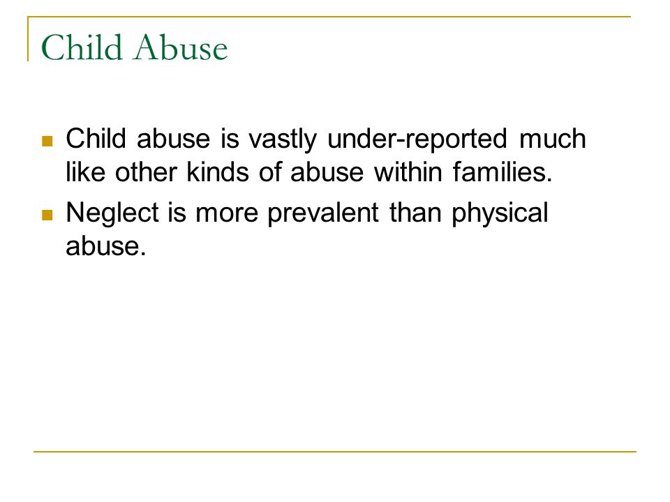 Child Abuse Child abuse is vastly under-reported much like other kinds of abuse within families. Neglect is more prevalent than physical abuse.