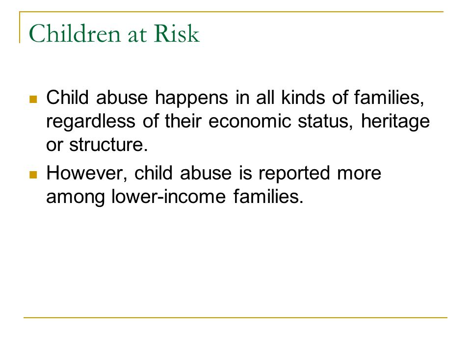 Children at Risk Child abuse happens in all kinds of families, regardless of their economic status, heritage or structure. However, child abuse is rep