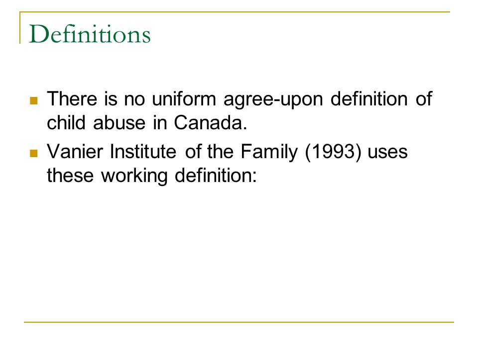 Definitions There is no uniform agree-upon definition of child abuse in Canada. Vanier Institute of the Family (1993) uses these working definition: