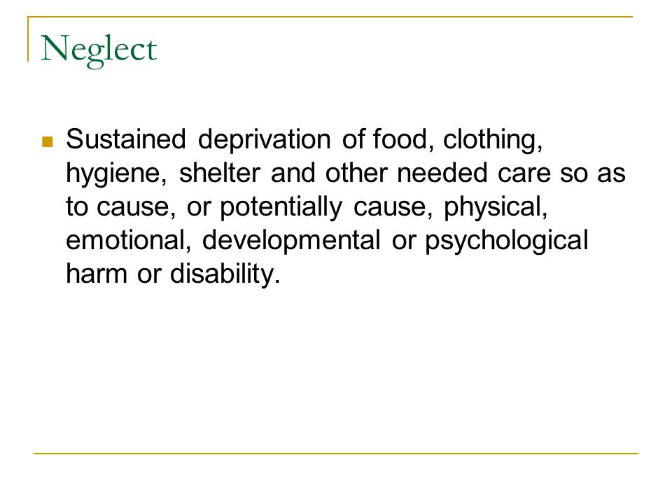 Neglect Sustained deprivation of food, clothing, hygiene, shelter and other needed care so as to cause, or potentially cause, physical, emotional, dev