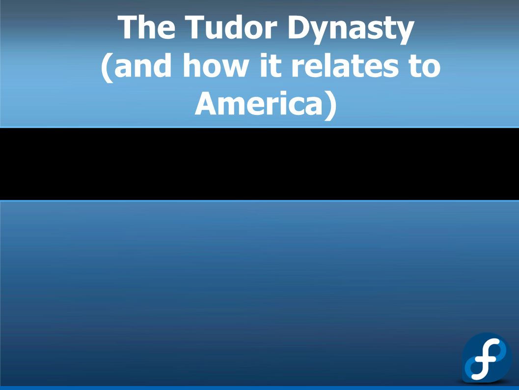 The Tudor Dynasty (and how it relates to America)