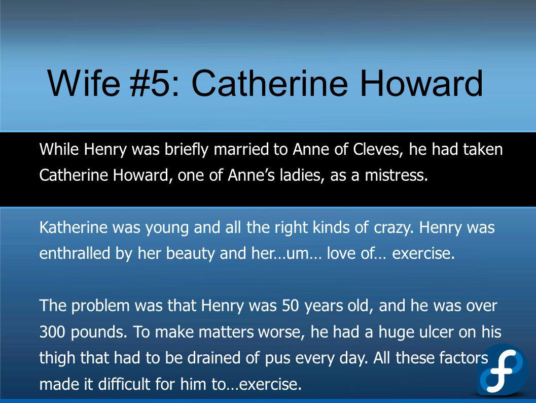 Wife #5: Catherine Howard While Henry was briefly married to Anne of Cleves, he had taken Catherine Howard, one of Anne's ladies, as a mistress. Kathe