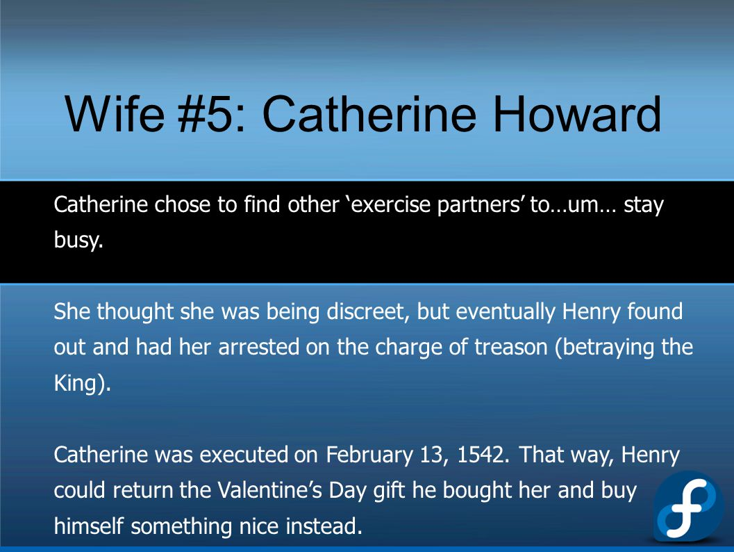 Wife #5: Catherine Howard Catherine chose to find other 'exercise partners' to…um… stay busy. She thought she was being discreet, but eventually Henry