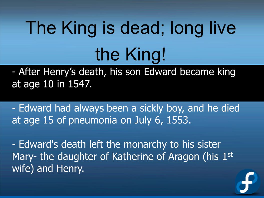 The King is dead; long live the King! - After Henry's death, his son Edward became king at age 10 in 1547. - Edward had always been a sickly boy, and