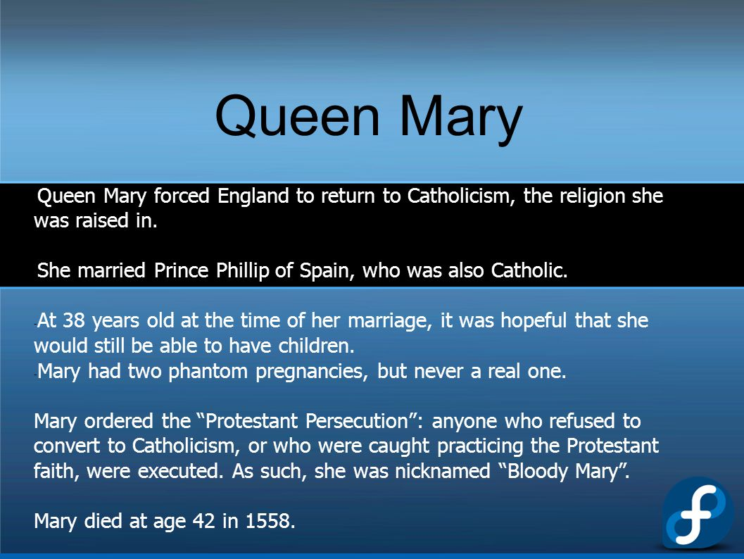 Queen Mary - Queen Mary forced England to return to Catholicism, the religion she was raised in. - She married Prince Phillip of Spain, who was also C