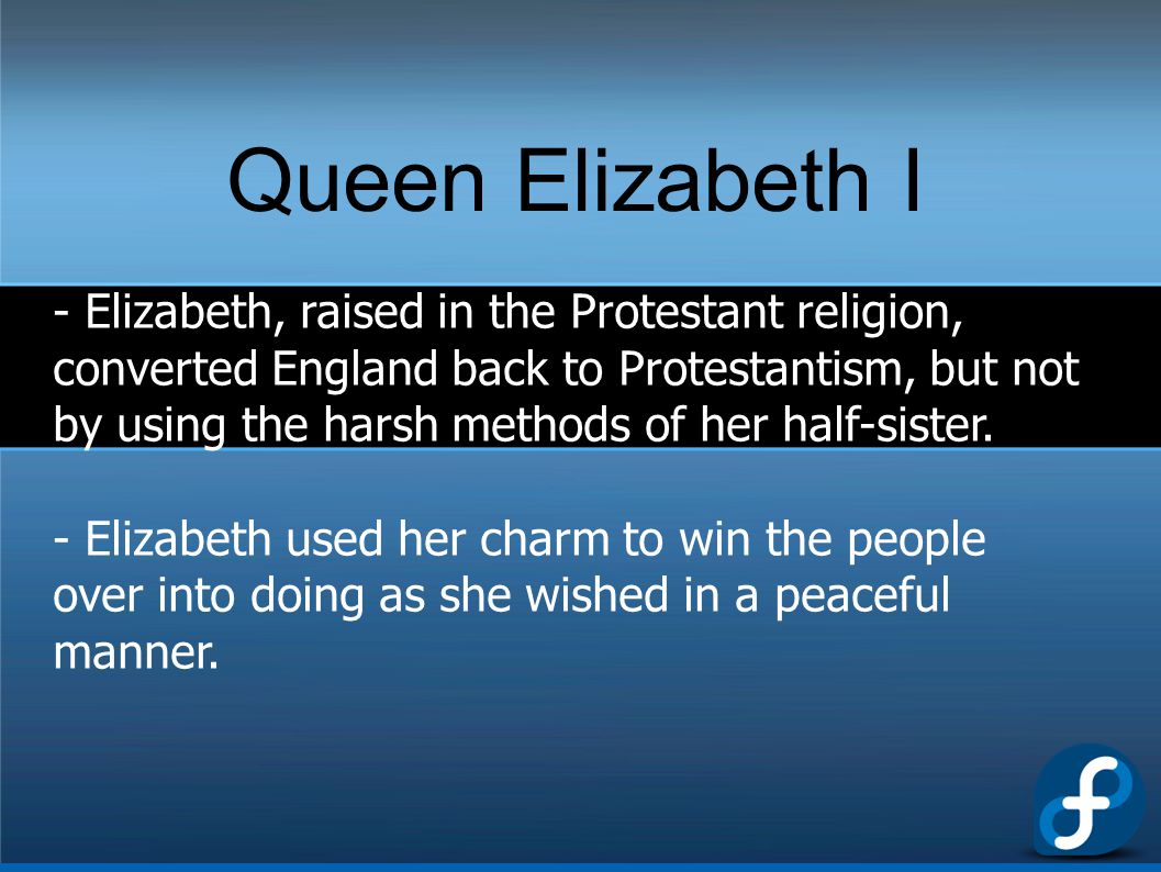 Queen Elizabeth I - Elizabeth, raised in the Protestant religion, converted England back to Protestantism, but not by using the harsh methods of her h
