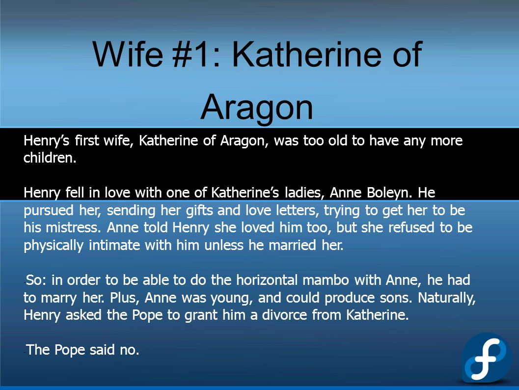 Wife #1: Katherine of Aragon Henry's first wife, Katherine of Aragon, was too old to have any more children. Henry fell in love with one of Katherine'