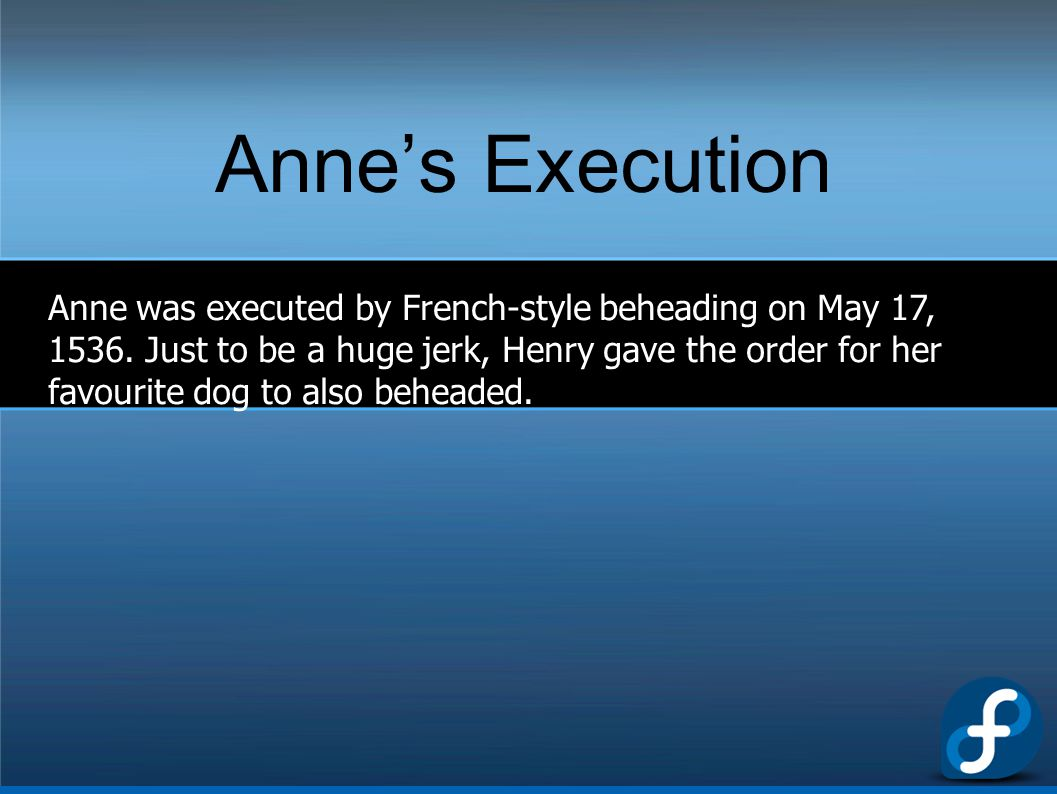 Anne's Execution Anne was executed by French-style beheading on May 17, 1536. Just to be a huge jerk, Henry gave the order for her favourite dog to al