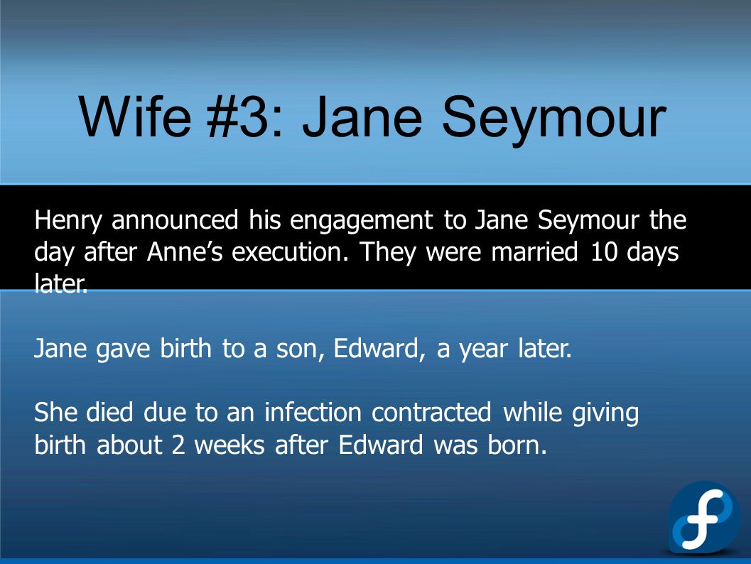 Wife #3: Jane Seymour Henry announced his engagement to Jane Seymour the day after Anne's execution. They were married 10 days later. Jane gave birth