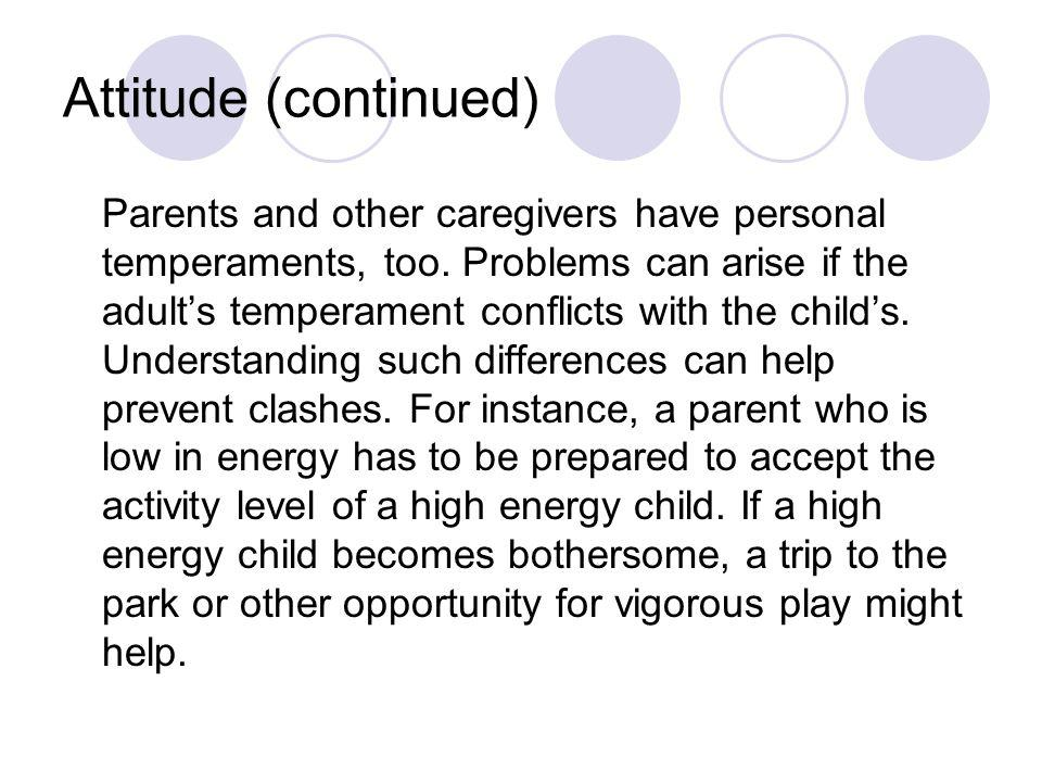 Attitude (continued) Parents and other caregivers have personal temperaments, too. Problems can arise if the adult's temperament conflicts with the ch