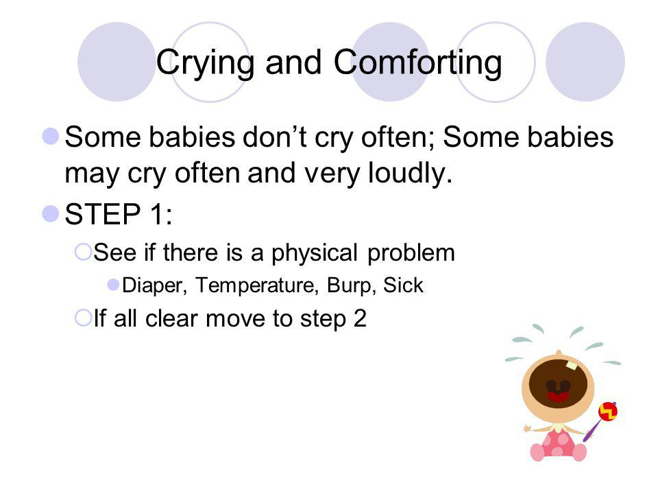 Crying and Comforting Some babies don't cry often; Some babies may cry often and very loudly. STEP 1:  See if there is a physical problem Diaper, Tem