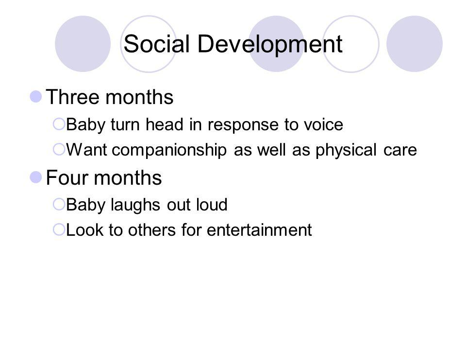 Social Development Three months  Baby turn head in response to voice  Want companionship as well as physical care Four months  Baby laughs out loud