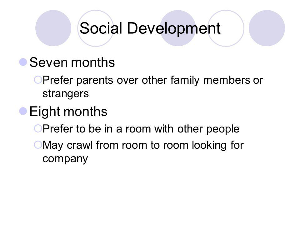 Social Development Seven months  Prefer parents over other family members or strangers Eight months  Prefer to be in a room with other people  May