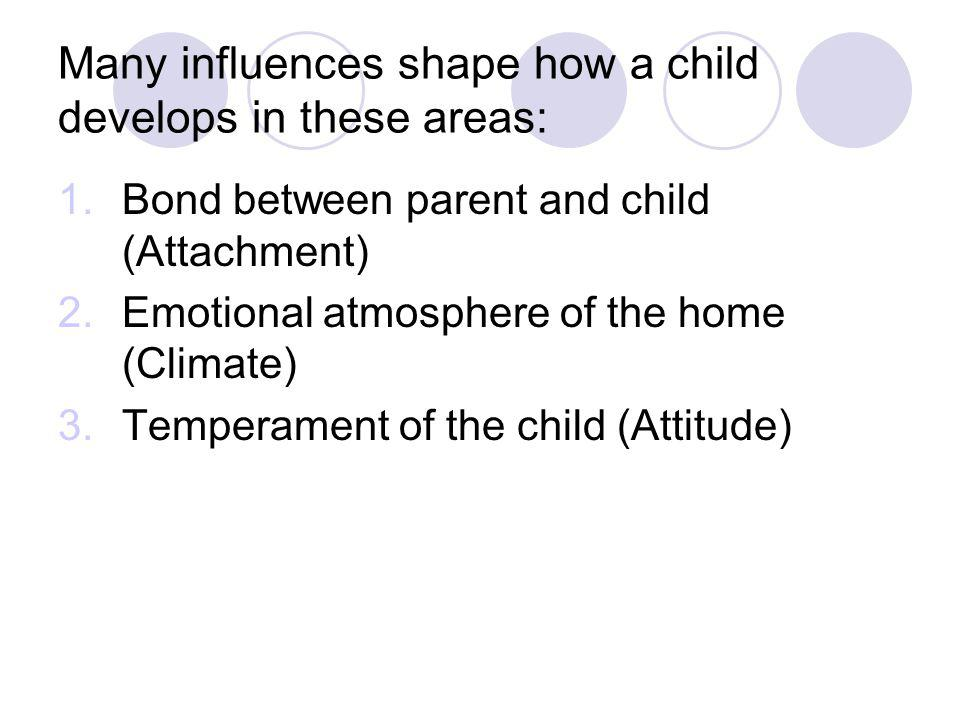 Many influences shape how a child develops in these areas: 1.Bond between parent and child (Attachment) 2.Emotional atmosphere of the home (Climate) 3