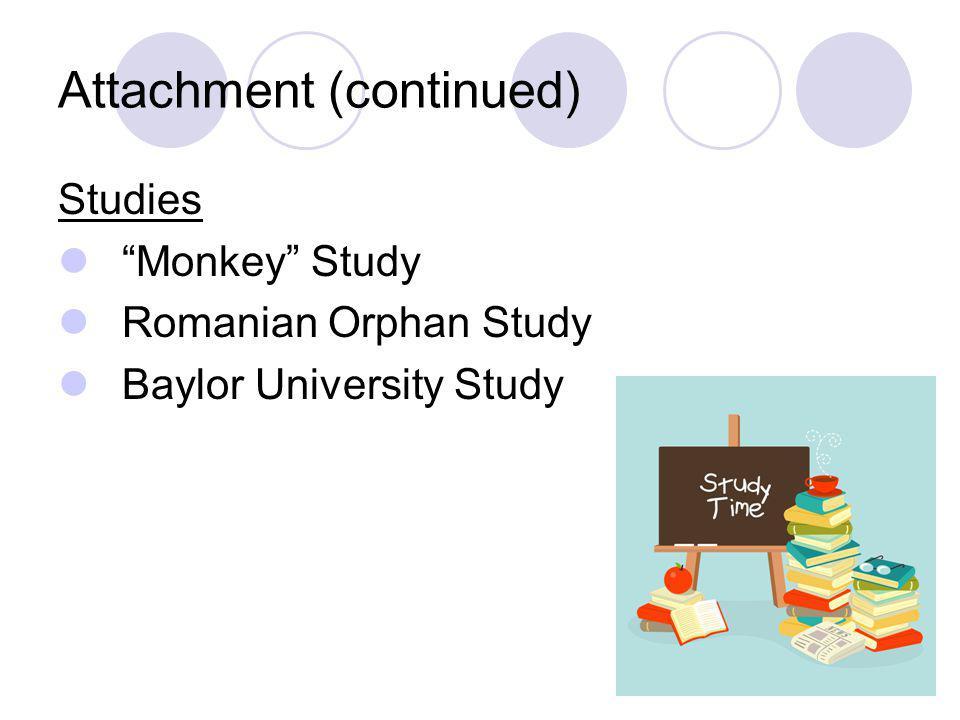 "Attachment (continued) Studies ""Monkey"" Study Romanian Orphan Study Baylor University Study"