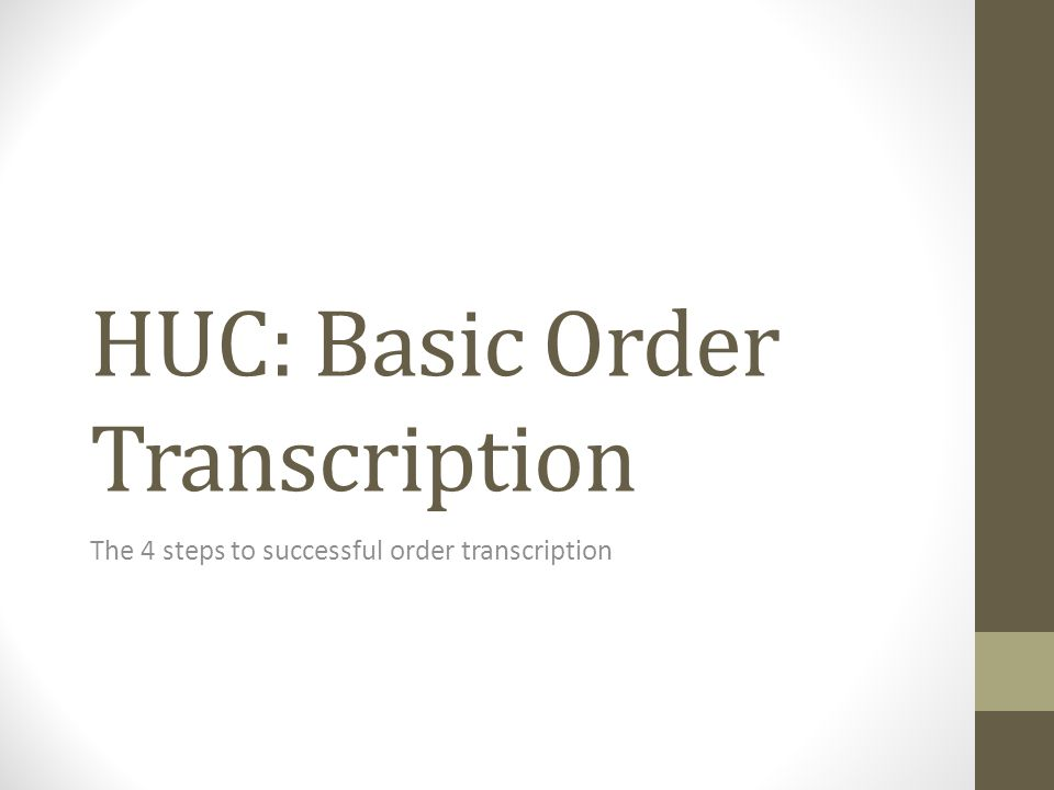 HUC: Basic Order Transcription The 4 steps to successful order transcription