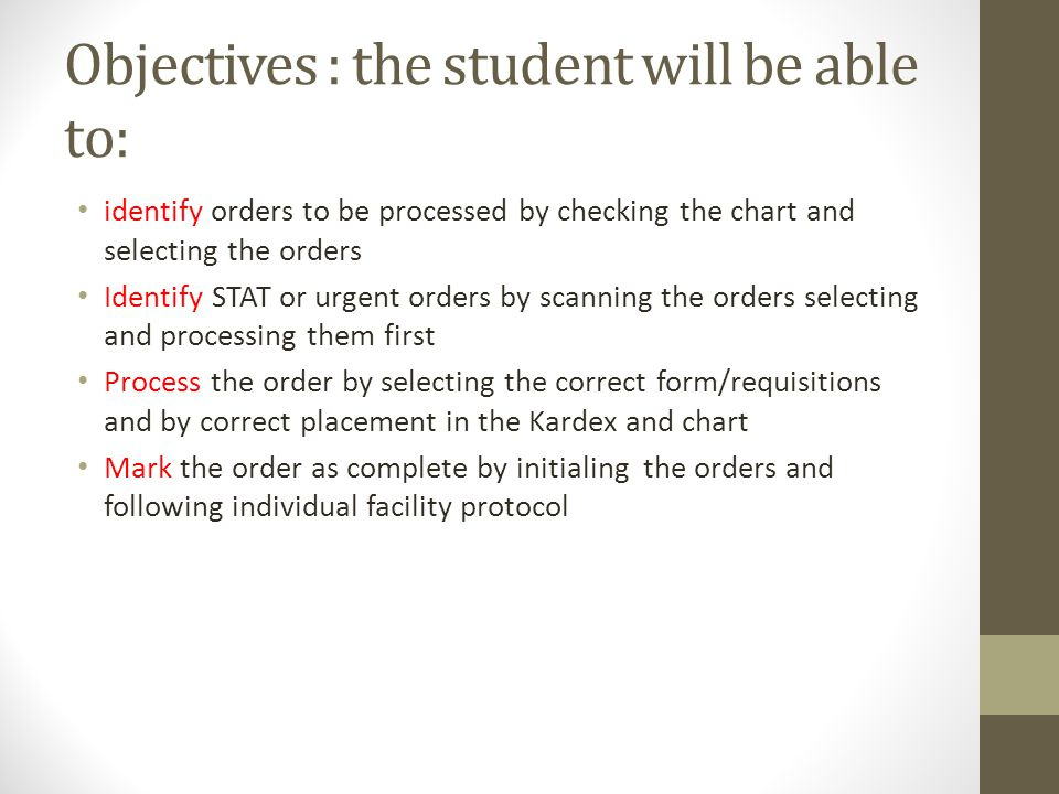Objectives : the student will be able to: identify orders to be processed by checking the chart and selecting the orders Identify STAT or urgent orders by scanning the orders selecting and processing them first Process the order by selecting the correct form/requisitions and by correct placement in the Kardex and chart Mark the order as complete by initialing the orders and following individual facility protocol