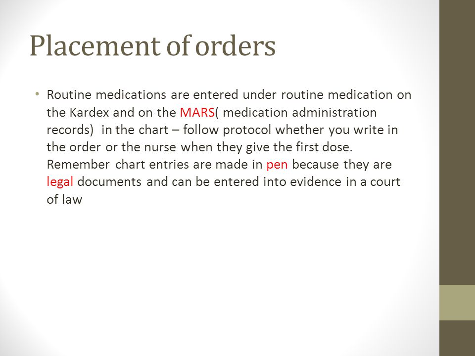 Placement of orders Routine medications are entered under routine medication on the Kardex and on the MARS( medication administration records) in the chart – follow protocol whether you write in the order or the nurse when they give the first dose.