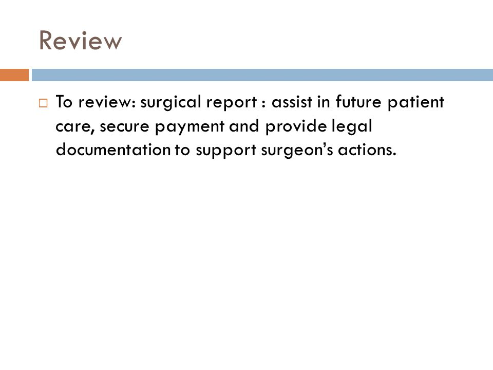The surgical report; see chapter 13 to review the components of the following  Preoperative diagnosis  Postoperative diagnosis; often the same as the preoperative  Name of procedure(s)- what they did  Indications- why they did the surgery  Description of findings techniques: includes information on types of anesthesia, surgical positions, types of incisions, description of the actual procedure ( what was done, how it was done, what they found, condition of organs and structures, how they closed the surgical site, if the sponge count was correct, and how the patient tolerated the surgery).