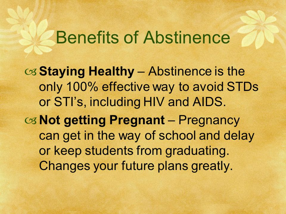 Benefits of Abstinence  Staying Healthy – Abstinence is the only 100% effective way to avoid STDs or STI's, including HIV and AIDS.  Not getting Pre
