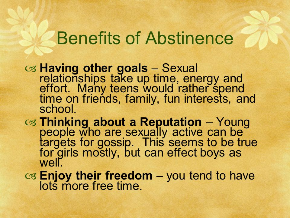 Benefits of Abstinence  Having other goals – Sexual relationships take up time, energy and effort. Many teens would rather spend time on friends, fam