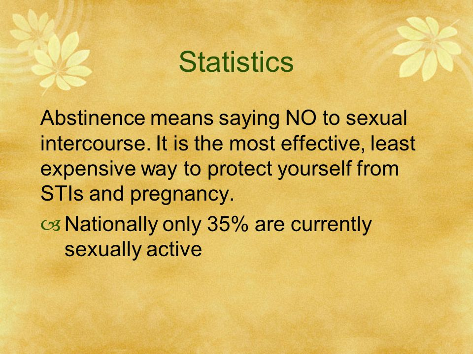 Statistics Abstinence means saying NO to sexual intercourse. It is the most effective, least expensive way to protect yourself from STIs and pregnancy