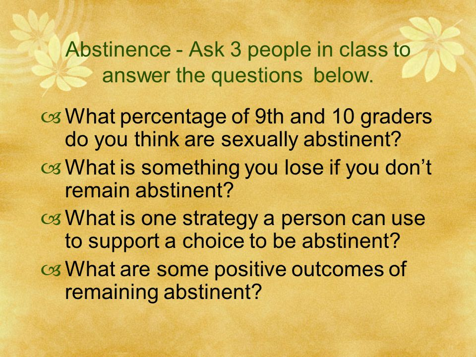 Abstinence - Ask 3 people in class to answer the questions below.  What percentage of 9th and 10 graders do you think are sexually abstinent?  What