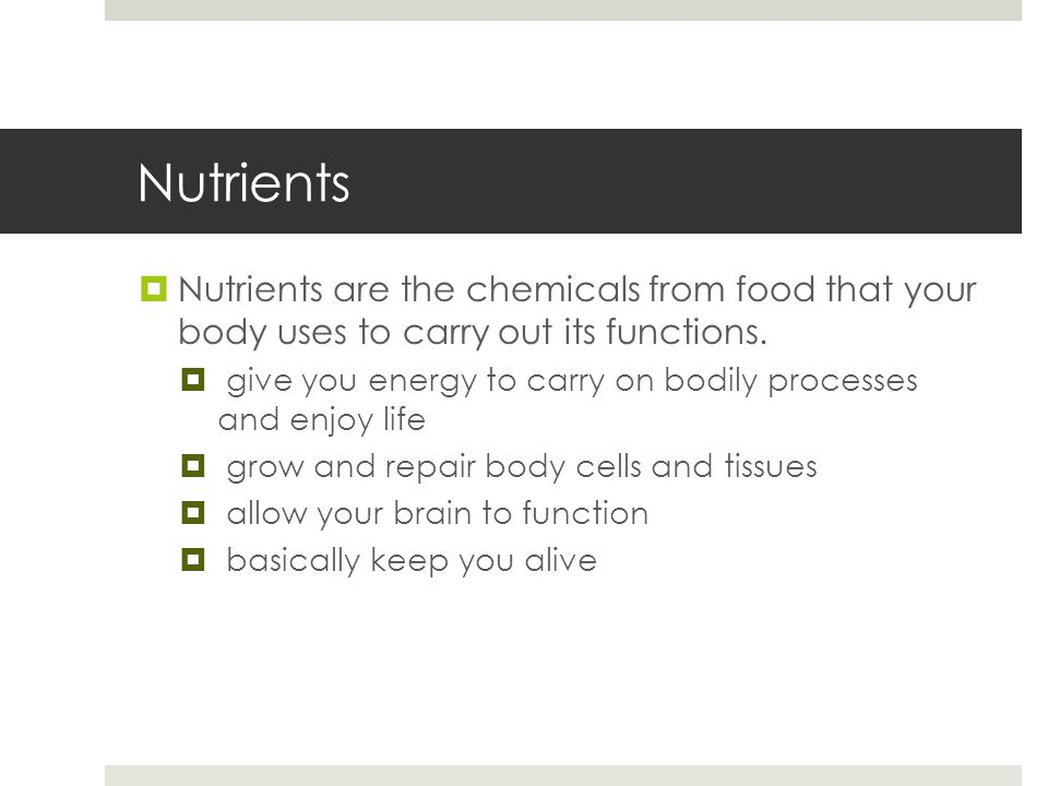 Nutrients  Nutrients are the chemicals from food that your body uses to carry out its functions.