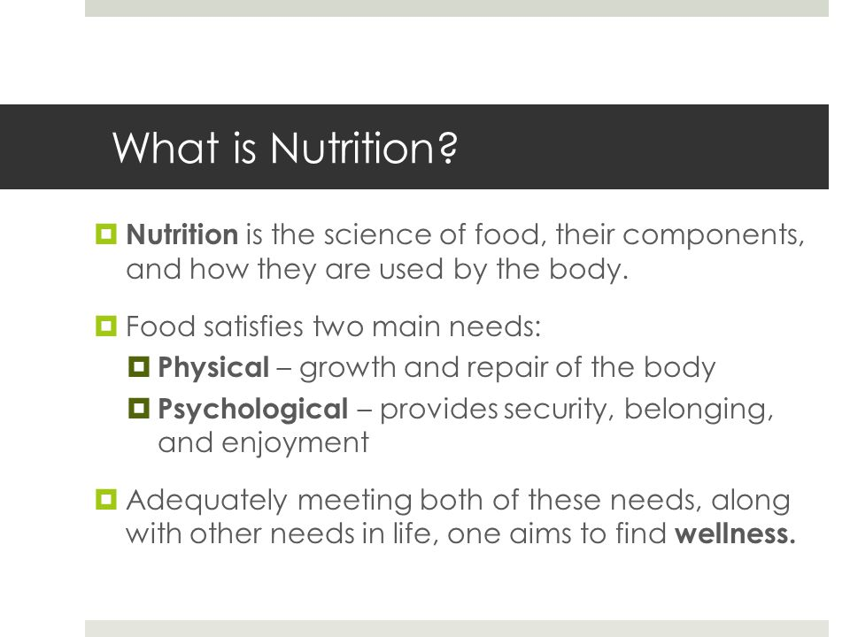What is Nutrition?  Nutrition is the science of food, their components, and how they are used by the body.  Food satisfies two main needs:  Physica
