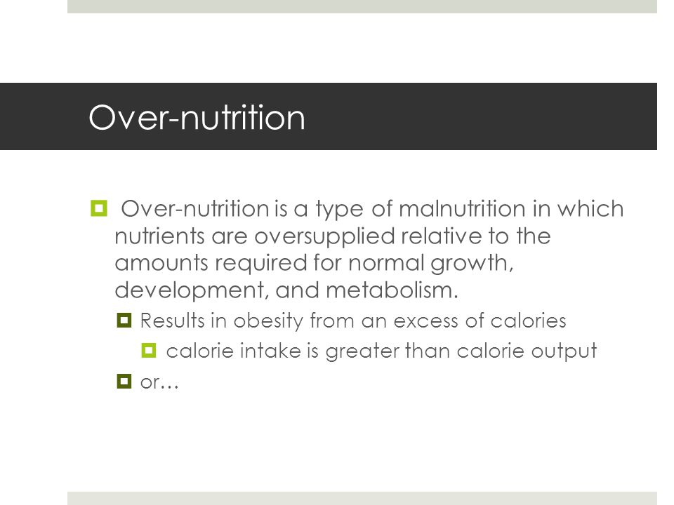 Over-nutrition  Over-nutrition is a type of malnutrition in which nutrients are oversupplied relative to the amounts required for normal growth, development, and metabolism.