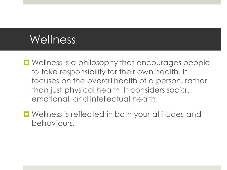 Wellness  Wellness is a philosophy that encourages people to take responsibility for their own health.