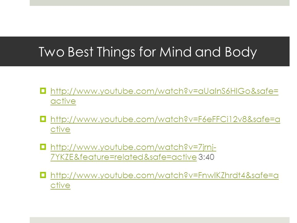 Two Best Things for Mind and Body  http://www.youtube.com/watch v=aUaInS6HIGo&safe= active http://www.youtube.com/watch v=aUaInS6HIGo&safe= active  http://www.youtube.com/watch v=F6eFFCi12v8&safe=a ctive http://www.youtube.com/watch v=F6eFFCi12v8&safe=a ctive  http://www.youtube.com/watch v=7jrnj- 7YKZE&feature=related&safe=active 3:40 http://www.youtube.com/watch v=7jrnj- 7YKZE&feature=related&safe=active  http://www.youtube.com/watch v=FnwIKZhrdt4&safe=a ctive http://www.youtube.com/watch v=FnwIKZhrdt4&safe=a ctive