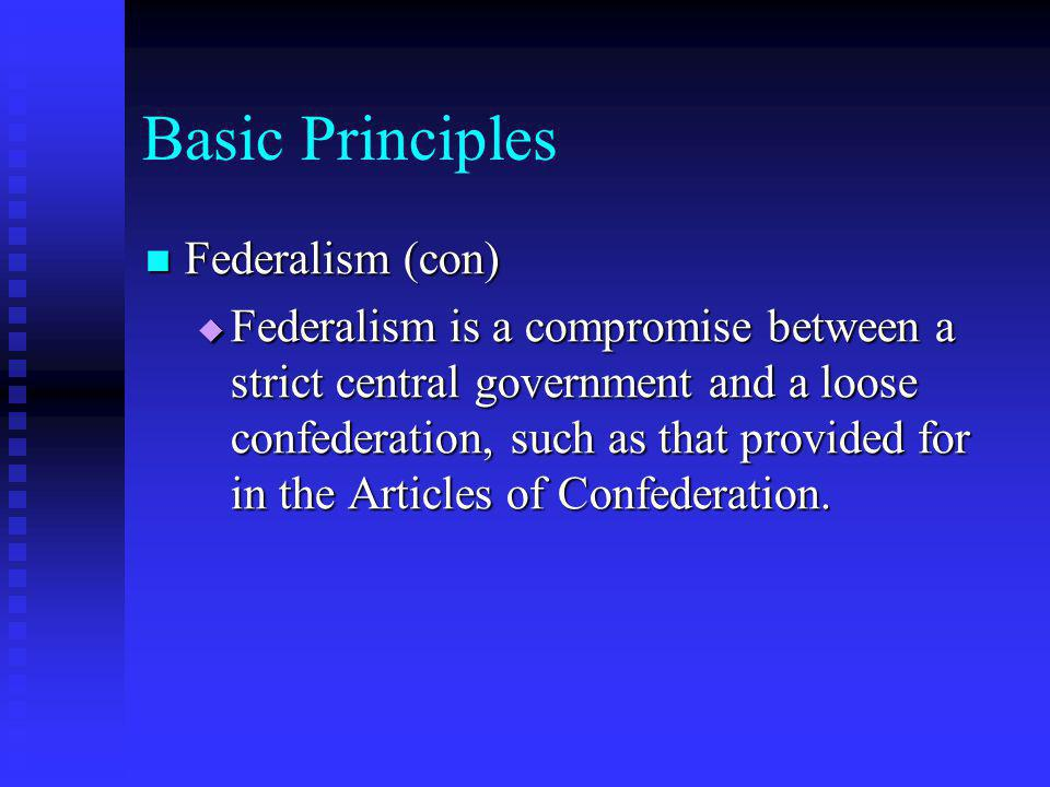 Basic Principles Federalism (con) Federalism (con)  Federalism is a compromise between a strict central government and a loose confederation, such as