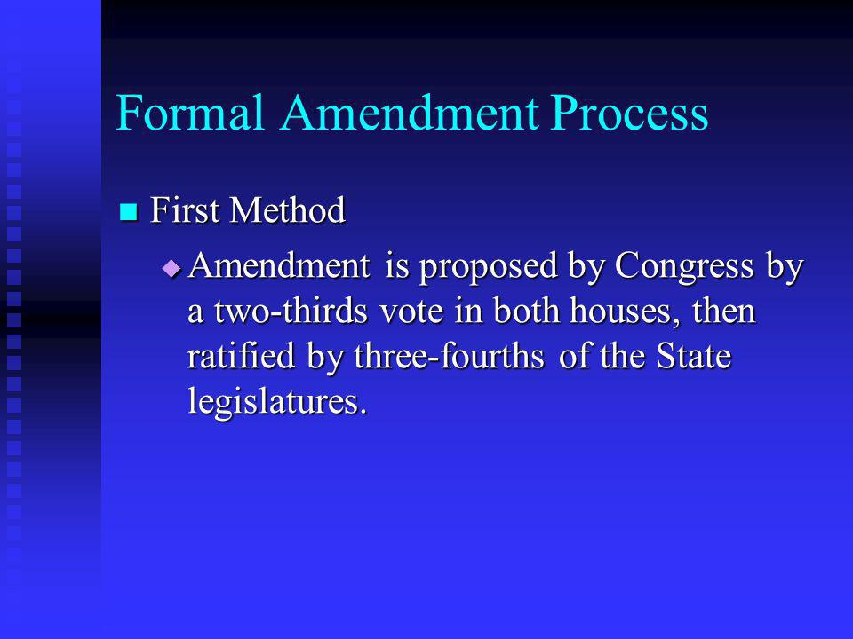 Formal Amendment Process First Method First Method  Amendment is proposed by Congress by a two-thirds vote in both houses, then ratified by three-fou