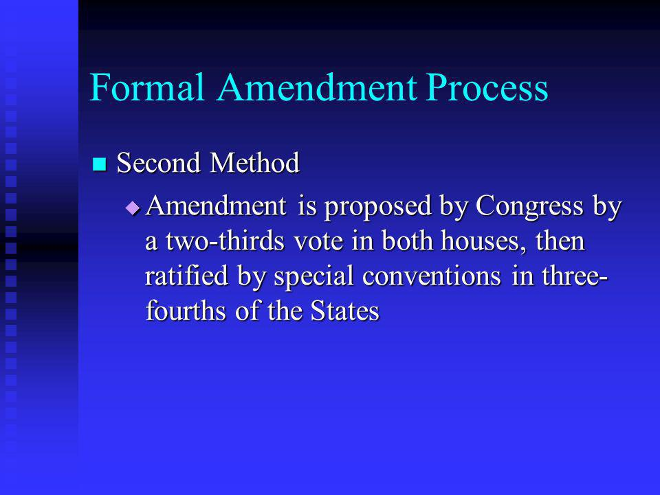 Formal Amendment Process Second Method Second Method  Amendment is proposed by Congress by a two-thirds vote in both houses, then ratified by special