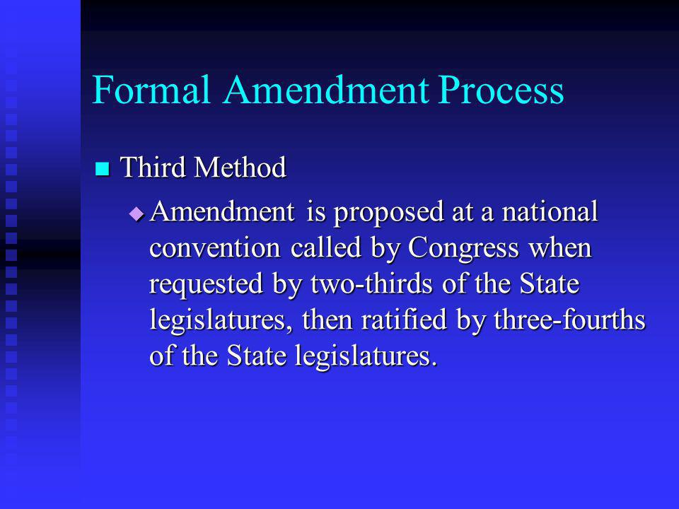Formal Amendment Process Third Method Third Method  Amendment is proposed at a national convention called by Congress when requested by two-thirds of
