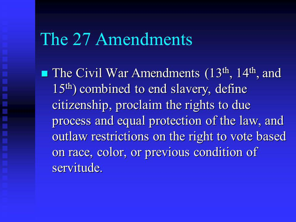 The 27 Amendments The Civil War Amendments (13 th, 14 th, and 15 th ) combined to end slavery, define citizenship, proclaim the rights to due process