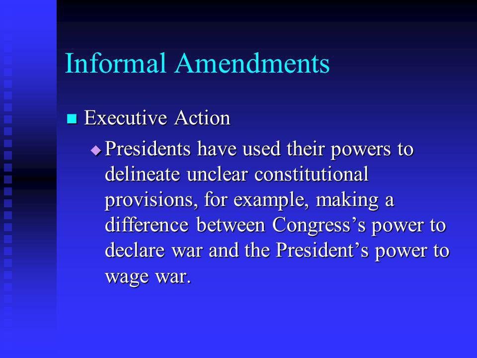 Informal Amendments Executive Action Executive Action  Presidents have used their powers to delineate unclear constitutional provisions, for example,
