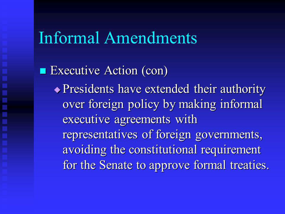 Informal Amendments Executive Action (con) Executive Action (con)  Presidents have extended their authority over foreign policy by making informal ex