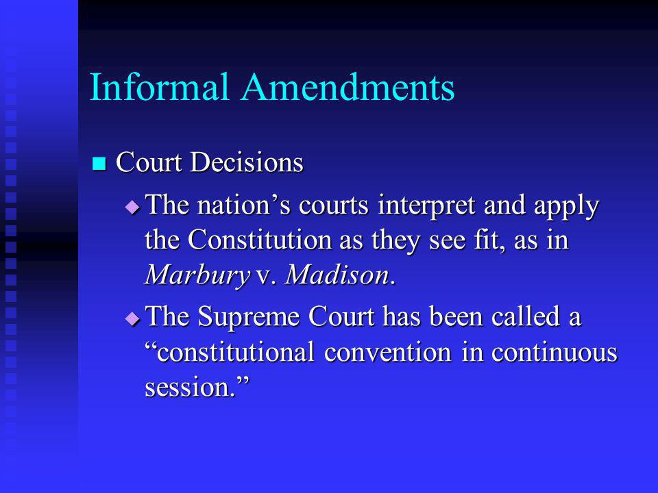 Informal Amendments Court Decisions Court Decisions  The nation's courts interpret and apply the Constitution as they see fit, as in Marbury v. Madis