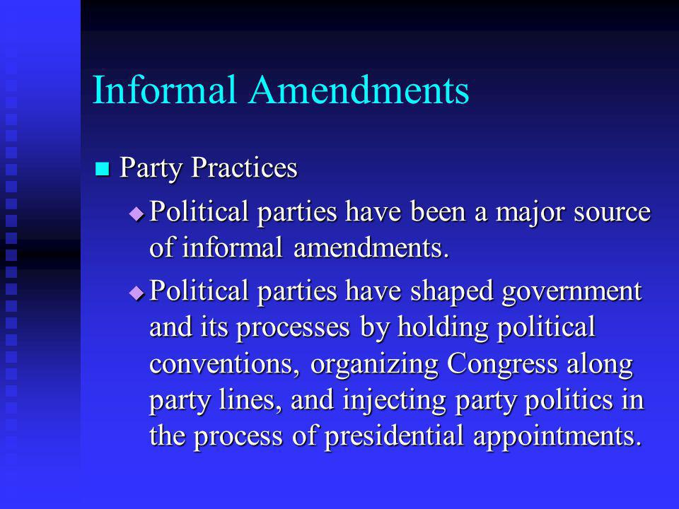 Informal Amendments Party Practices Party Practices  Political parties have been a major source of informal amendments.  Political parties have shap